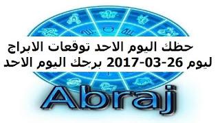 حظك اليوم الاحد توقعات الابراج ليوم 26-03-2017 برجك اليوم الاحد