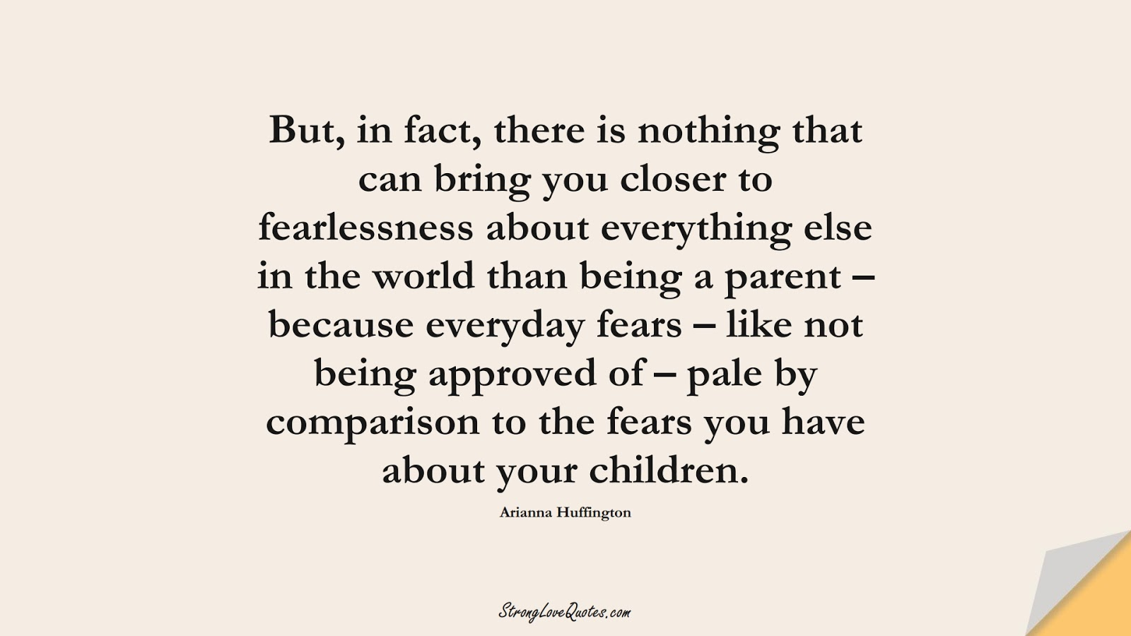 But, in fact, there is nothing that can bring you closer to fearlessness about everything else in the world than being a parent – because everyday fears – like not being approved of – pale by comparison to the fears you have about your children. (Arianna Huffington);  #EducationQuotes