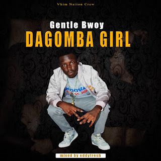 [New Music] Gentle Bwoy - Dagomba Girl(Mixed by Eddyfresh)