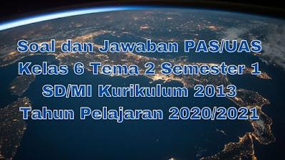 Soal dan Jawaban PAS/UAS Kelas 6 Tema 2 Semester 1 SD/MI Kurikulum 2013 TP 2020/2021