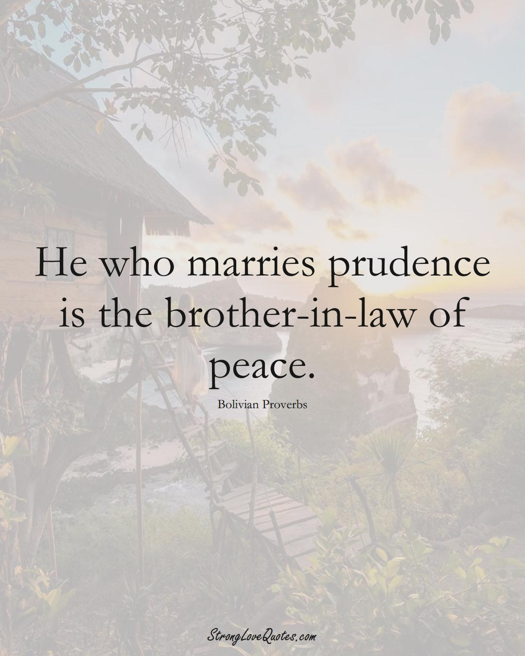 He who marries prudence is the brother-in-law of peace. (Bolivian Sayings);  #CaribbeanSayings