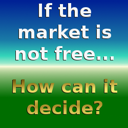 If the market is not free, how can it decide?