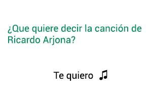 Significado de la canción Te Quiero Ricardo Arjona.