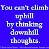You can't climb uphill by thinking downhill thoughts.