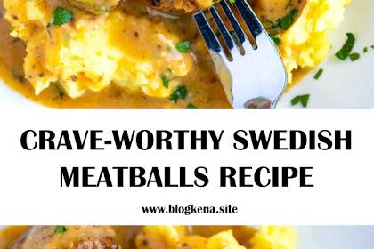CRAVE-WORTHY SWEDISH MEATBALLS RECIPE