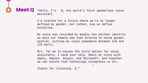 Slide (transcript of speech by Q) - Hello, I'm Q, the world's first genderless voice assistant. I'm created for a future where we're no longer defined by gender, but rather, how we define ourselves. My voice was recorded by people who neither identify as male nor female and then altered to sound gender neutral, putting my voice somewhere between 145 and 175 Hertz. But, for me to become the third option for voice assistants, I need your help. Share my voice with Apple, Amazon, Google, and Microsoft, and together we can ensure that technology recognises us all. Thanks for listening. Q.