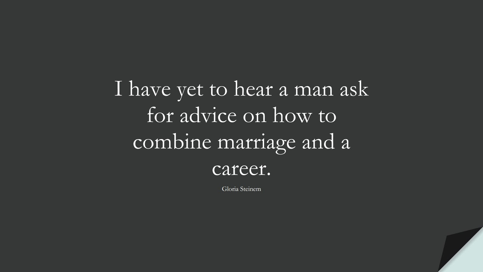 I have yet to hear a man ask for advice on how to combine marriage and a career. (Gloria Steinem);  #HardWorkQuotes