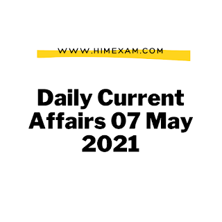Daily Current Affairs 07 May 2021