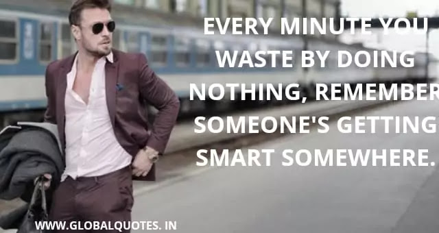 Every minute you waste by doing nothing, Remember someone's getting smart somewhere.