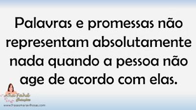 Palavras e promessas não representam absolutamente nada quando a pessoa não age de acordo com elas.
