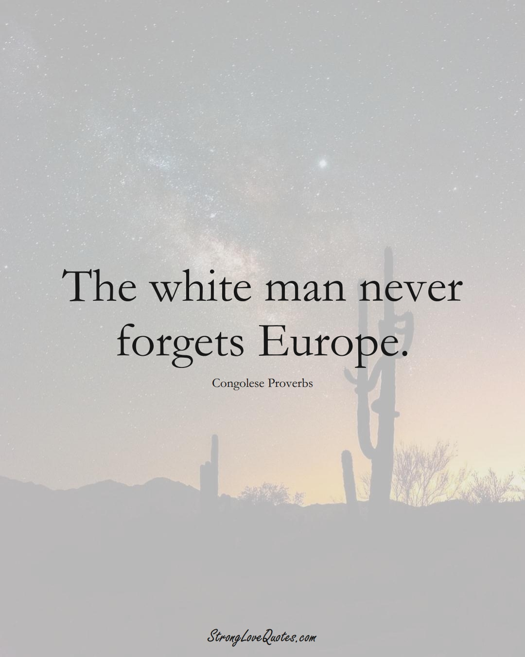 The white man never forgets Europe. (Congolese Sayings);  #AfricanSayings