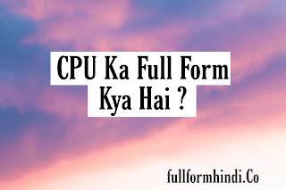 CPU Ka Full Form   सी पी यू का पूरा नाम क्या है ?
