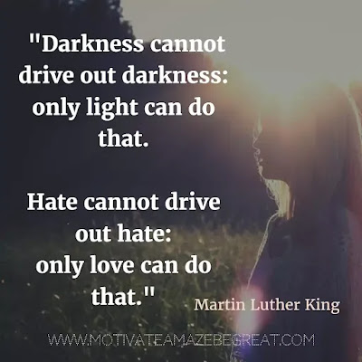 "40 Most Powerful Quotes and Famous Sayings In History: ""Darkness cannot drive out darkness: only light can do that. Hate cannot drive out hate: only love can do that."" - Martin Luther King"
