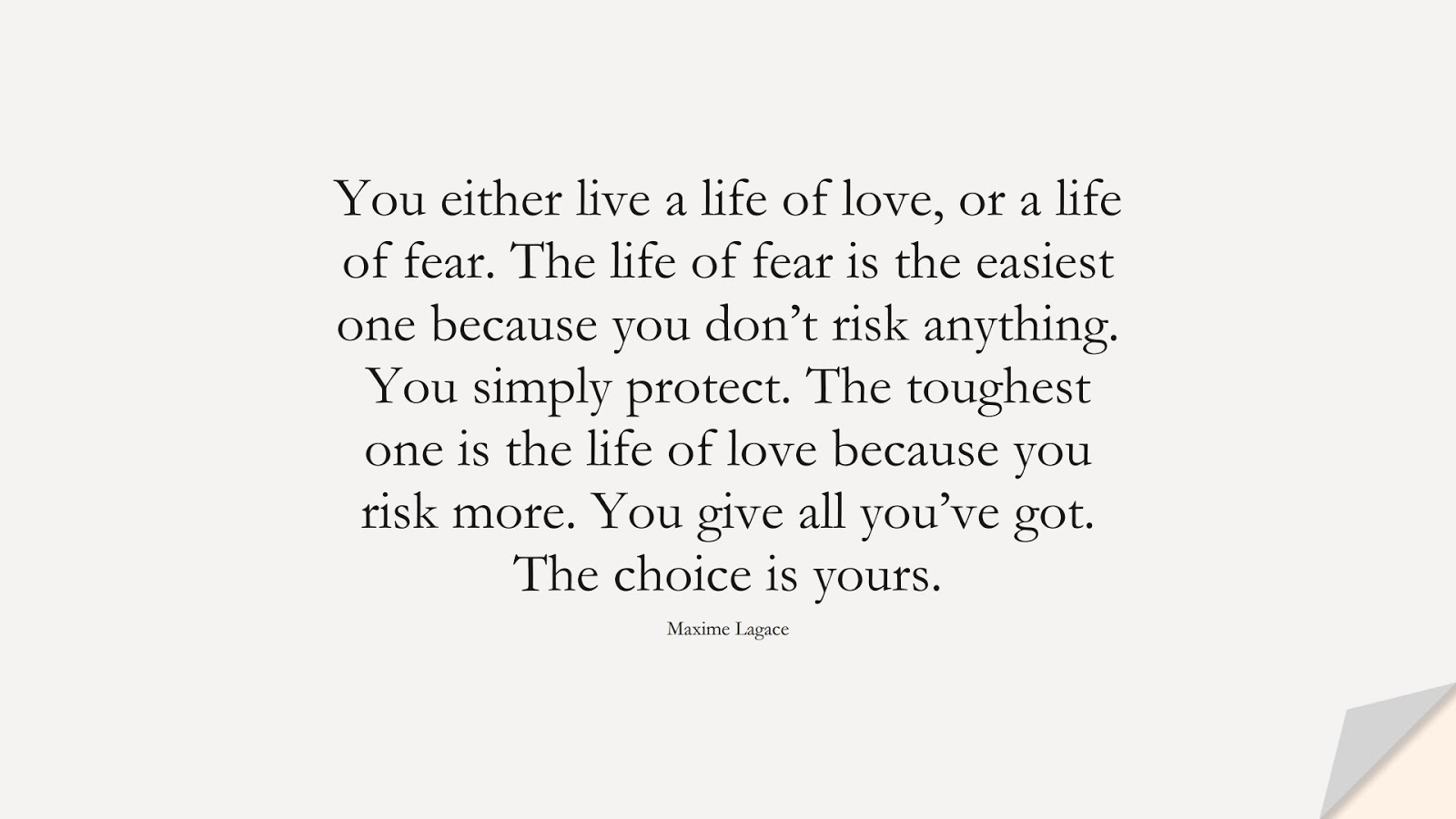 You either live a life of love, or a life of fear. The life of fear is the easiest one because you don't risk anything. You simply protect. The toughest one is the life of love because you risk more. You give all you've got. The choice is yours. (Maxime Lagace);  #LifeQuotes