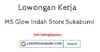 Lowongan Kerja MS Glow Indah Store Sukabumi 2021