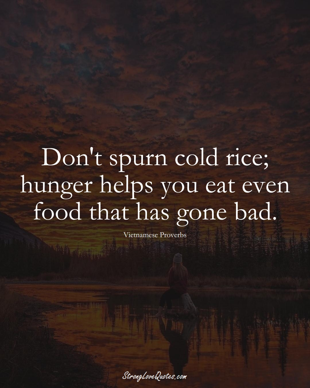 Don't spurn cold rice; hunger helps you eat even food that has gone bad. (Vietnamese Sayings);  #AsianSayings