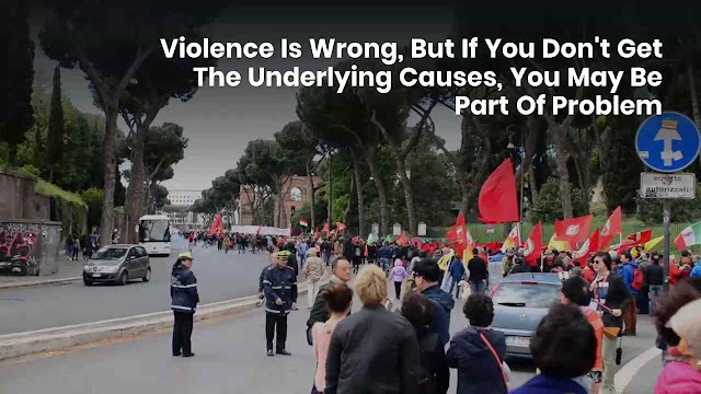 Violence Is Wrong, But If You Don't Get The Underlying Causes, You May Be Part Of Problem;