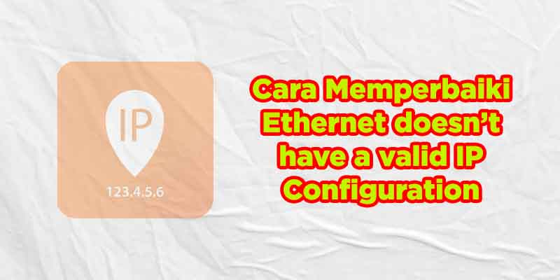 Cara Memperbaiki Ethernet doesn't Have a Valid IP Configuration