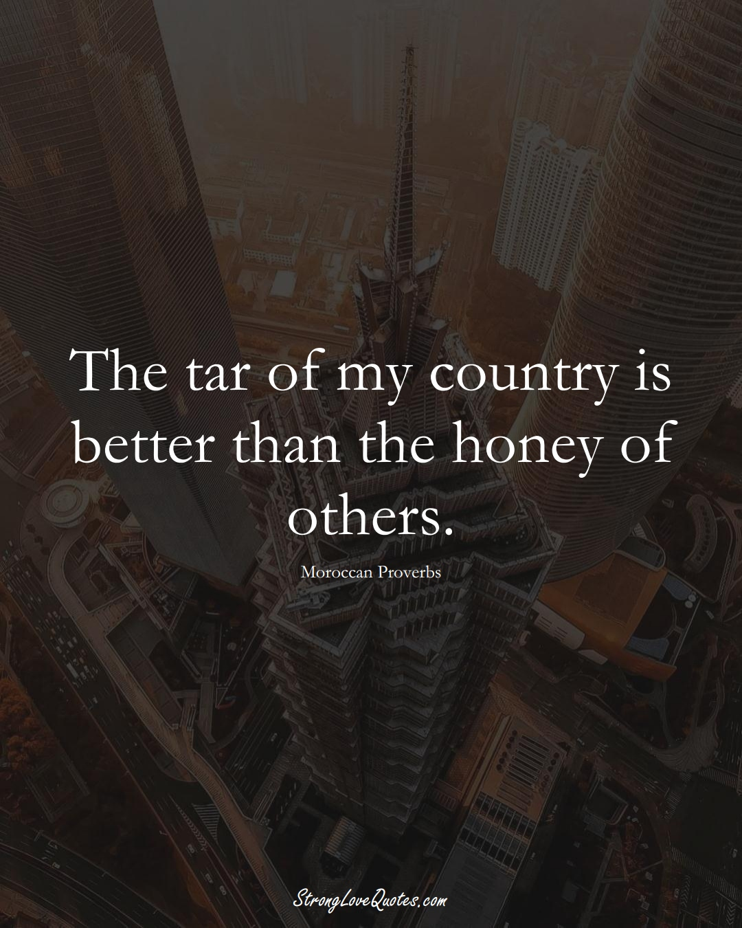 The tar of my country is better than the honey of others. (Moroccan Sayings);  #AfricanSayings