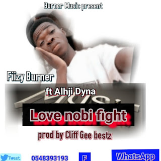 Fiizy Burner - Love Nobi Fight Ft. Alhji Dyna (Prod. By Cliff Gee)