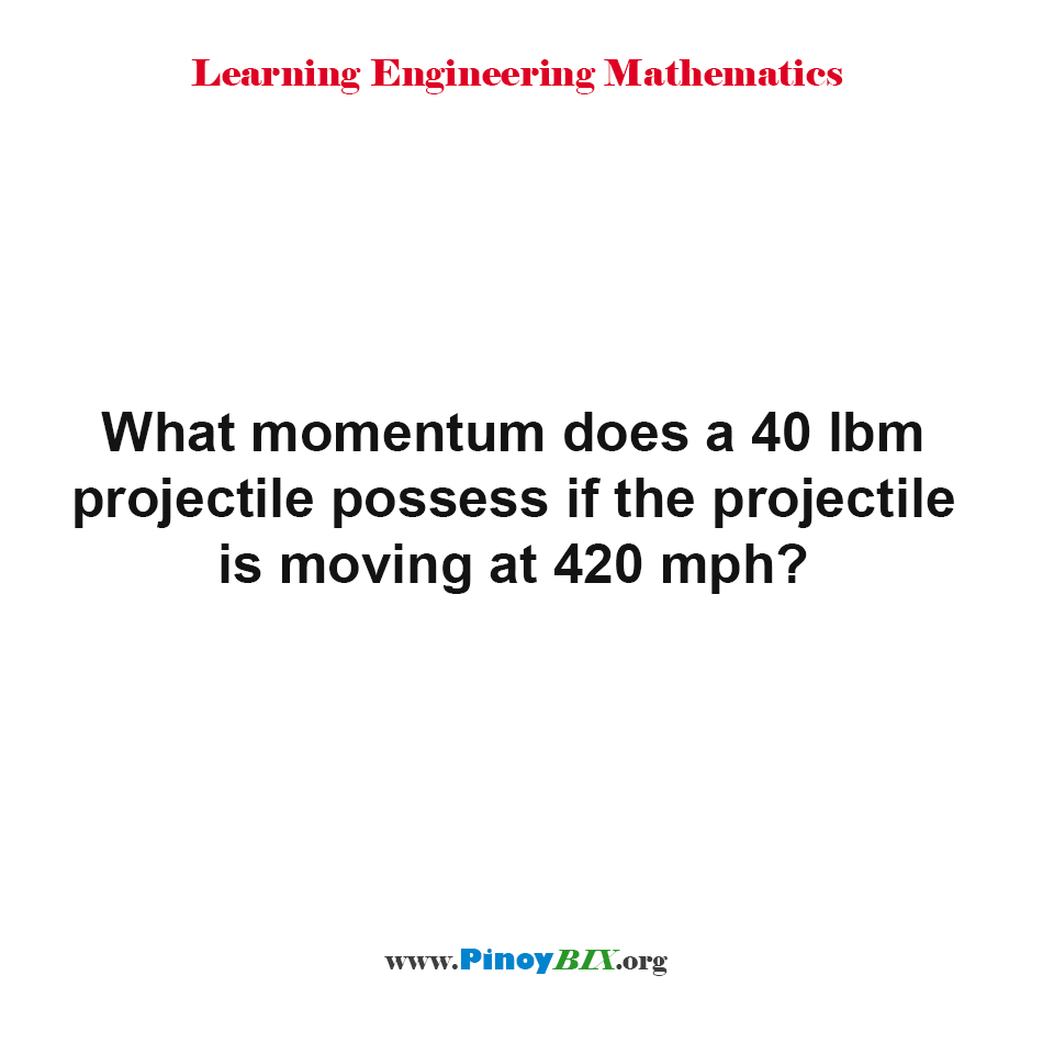 What momentum does a 40 lbm projectile possess if the projectile is moving at 420 mph?
