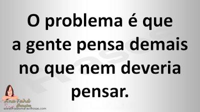 O problema é que a gente pensa demais no que nem deveria pensar.