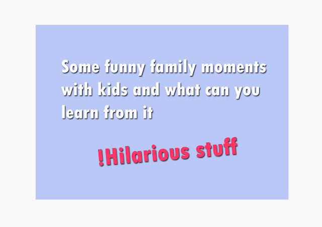 Some funny family moments with kids and what can you learn from it