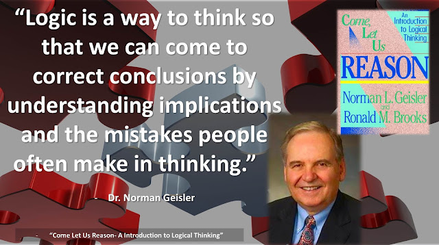"""Quote from Norman Geisler's book on logic titled """"Come, Let Us Reason"""": """"Logic is a way to think so that we can come to correct conclusions by understanding implications and the mistakes people often make in thinking."""""""