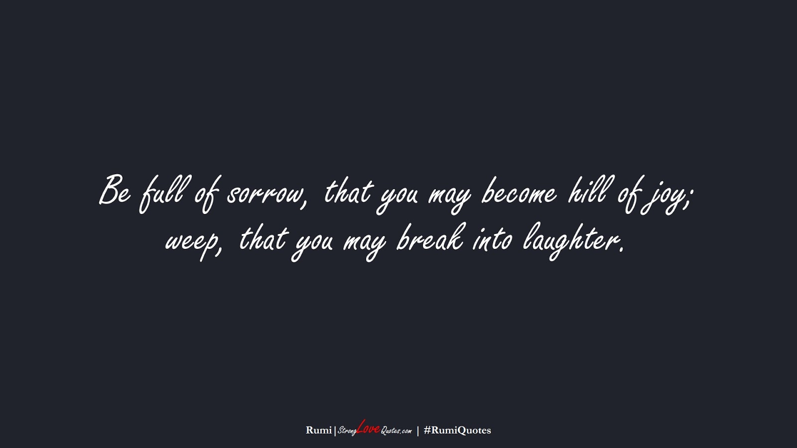 Be full of sorrow, that you may become hill of joy; weep, that you may break into laughter. (Rumi);  #RumiQuotes