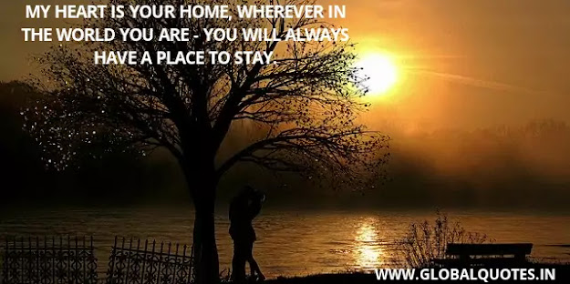 My heart is your home, whenever in the world you- you will always have a place to stay.