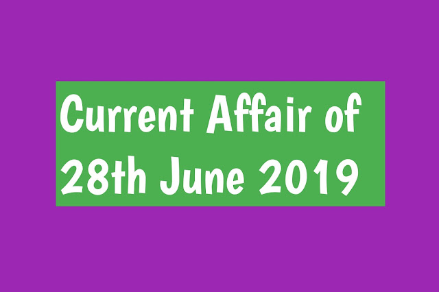 Current Affairs - 2019 - Current Affairs today 27the June 2019,Current Affairs and General Knowledge for Indian Entrance Exams Sports, Business and Economy, Banking, Latest News updates in India and World affairs, General Awareness Question and Answers all other competitive June 2019,Current Affairs ,Current Affairs - 2019 - Current Affairs today 20the June 2019,Current Affairs Today. Current Affairs Today is your source for latest and Best Daily Current Affairs 2018-2019 for preparation of IAS, UPSC, SSC-CGL, Banking, IBPS, state PCS, CLAT, Railways and other competitive exams in India,Current Affairs: