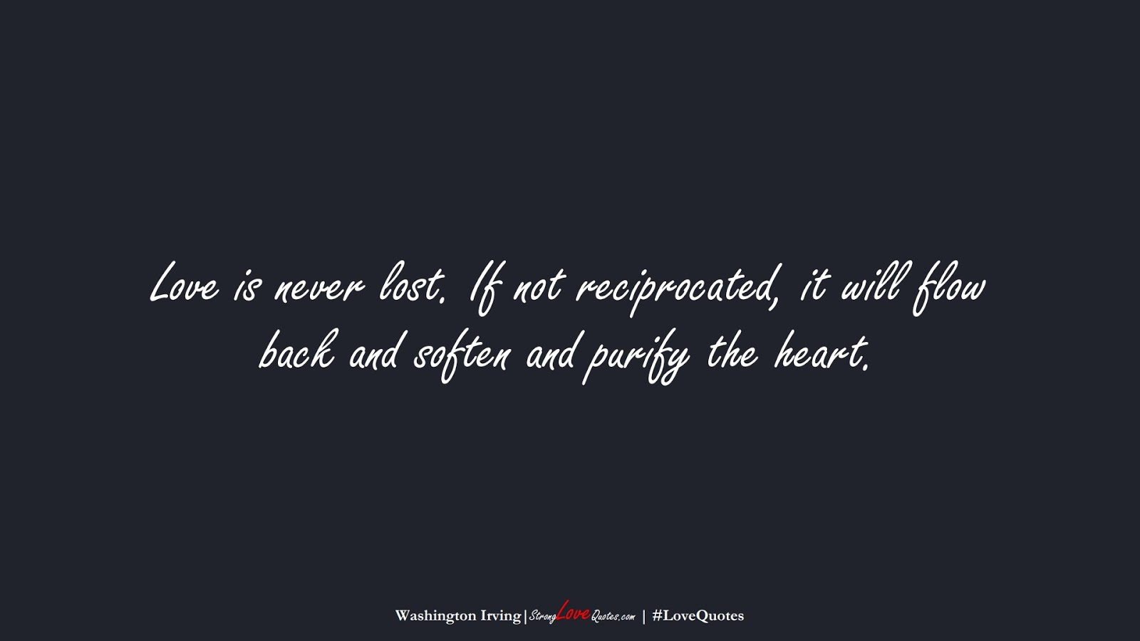 Love is never lost. If not reciprocated, it will flow back and soften and purify the heart. (Washington Irving);  #LoveQuotes