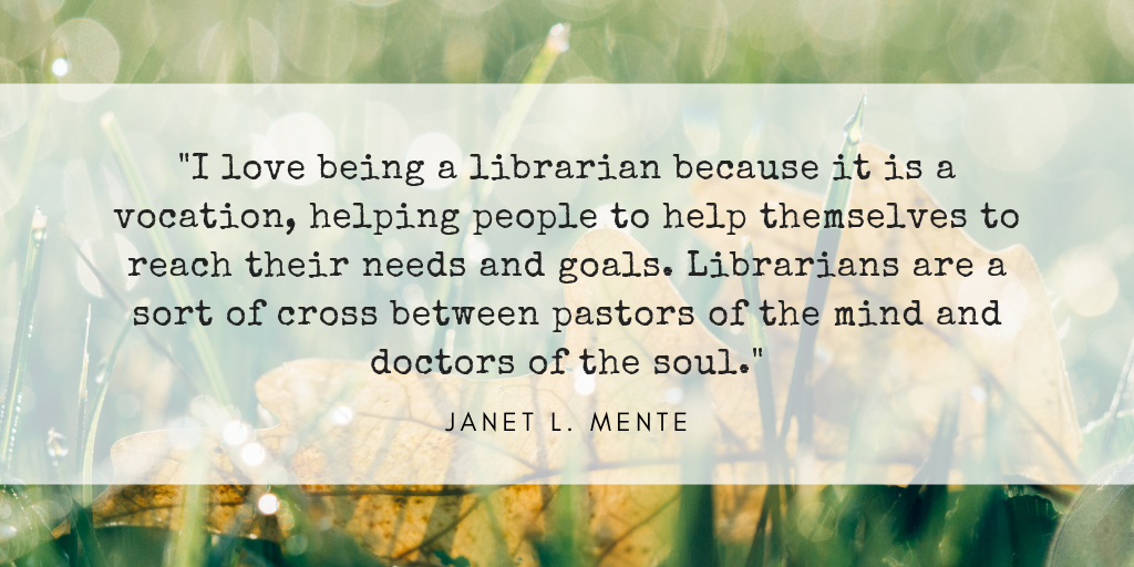 I love being a librarian because it is a vocation--helping people to help themselves to reach their needs and goals. Librarians are a sort of a cross between pastors of the mind and doctors of the soul