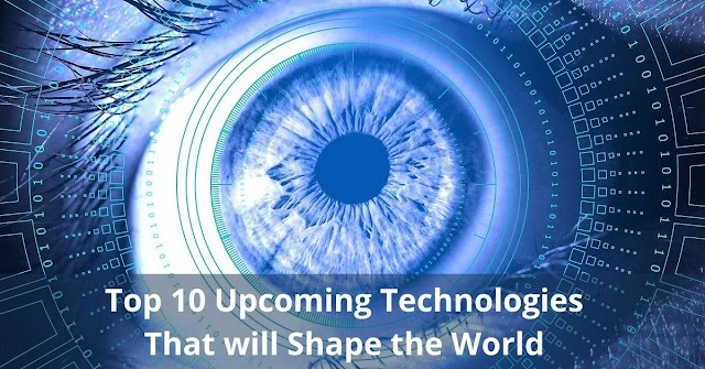 Top 10 Upcoming Technologies That Will Shape the World