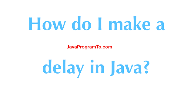How do I make a delay in Java? Pausing Execution with Sleep