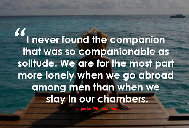 I never found the companion that was so companionable as solitude. We are for the most part more lonely when we go abroad among men than when we stay in our chambers.