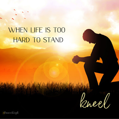 When life is too hard to stand, kneel.