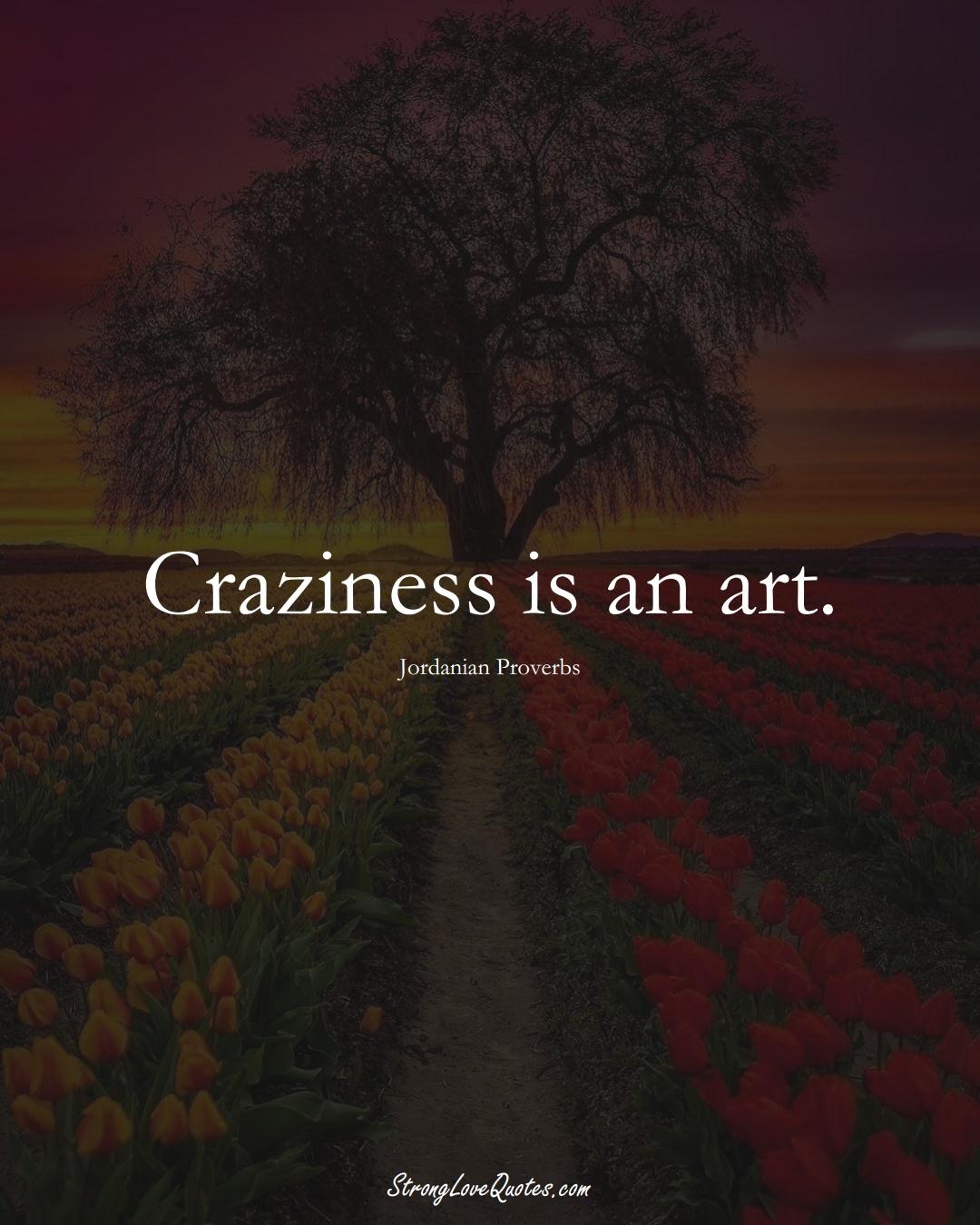 Craziness is an art. (Jordanian Sayings);  #MiddleEasternSayings