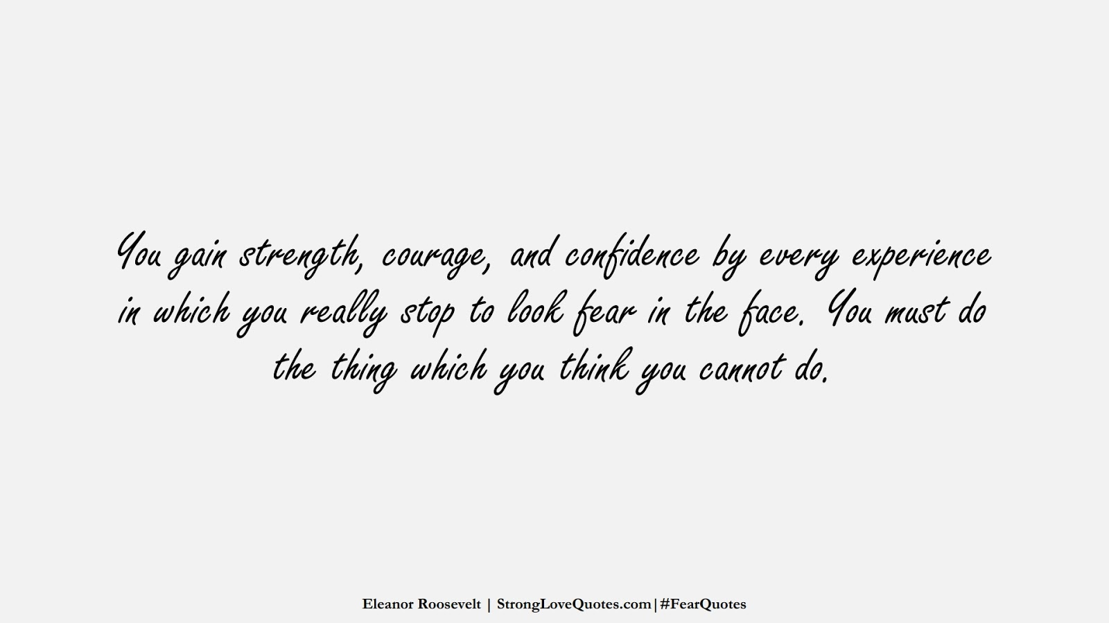 You gain strength, courage, and confidence by every experience in which you really stop to look fear in the face. You must do the thing which you think you cannot do. (Eleanor Roosevelt);  #FearQuotes