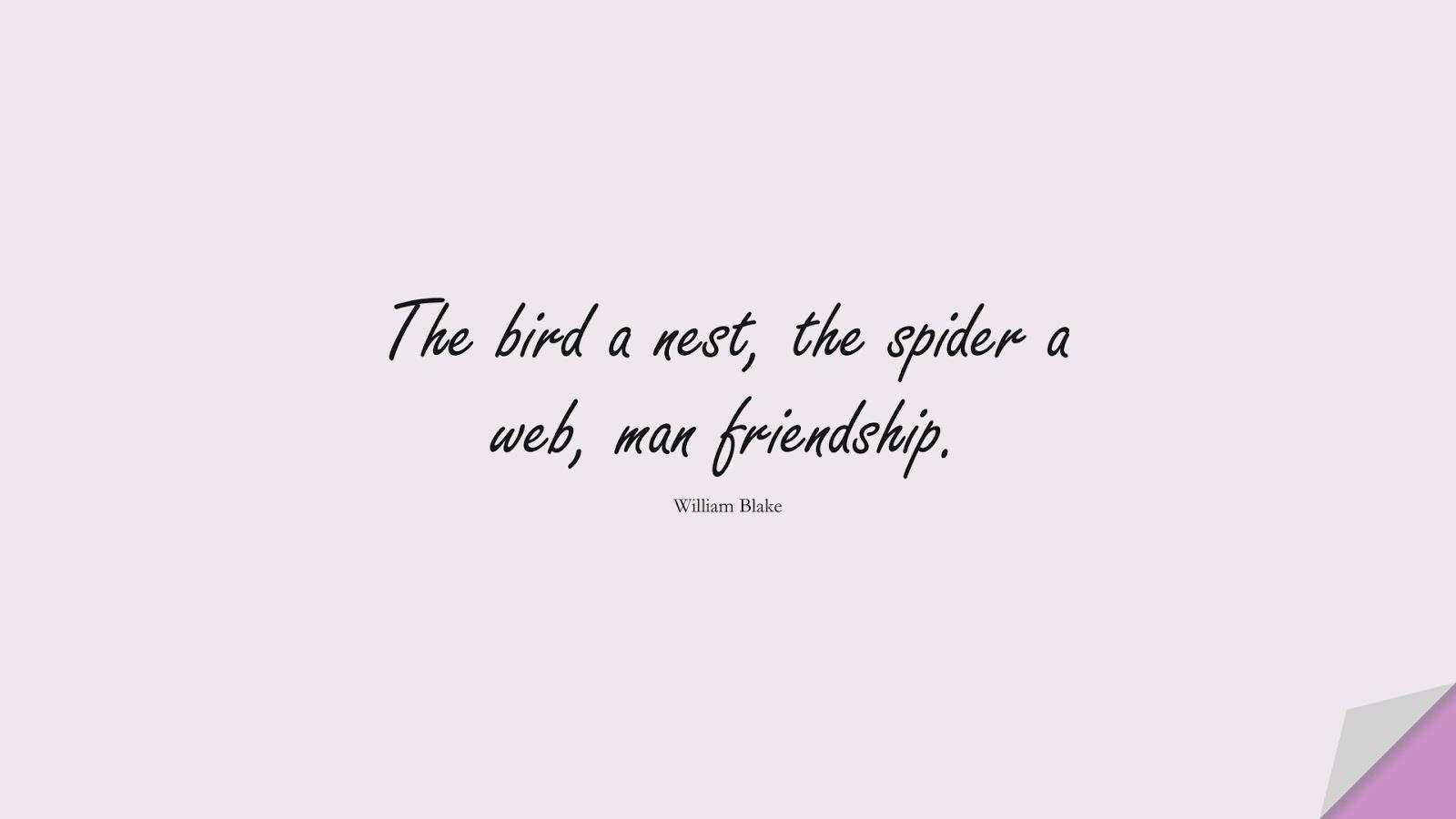 The bird a nest, the spider a web, man friendship. (William Blake);  #ShortQuotes