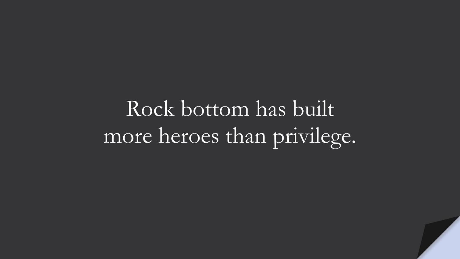 Rock bottom has built more heroes than privilege.FALSE