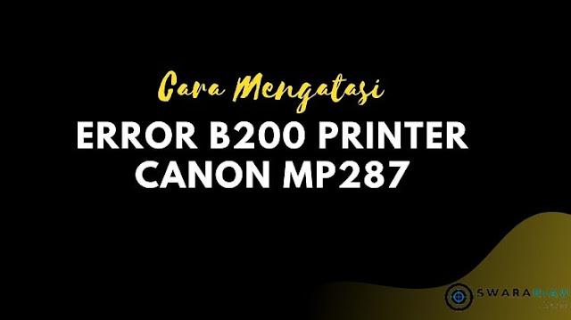 Cara Mengatasi Error B200 Printer Canon MP287