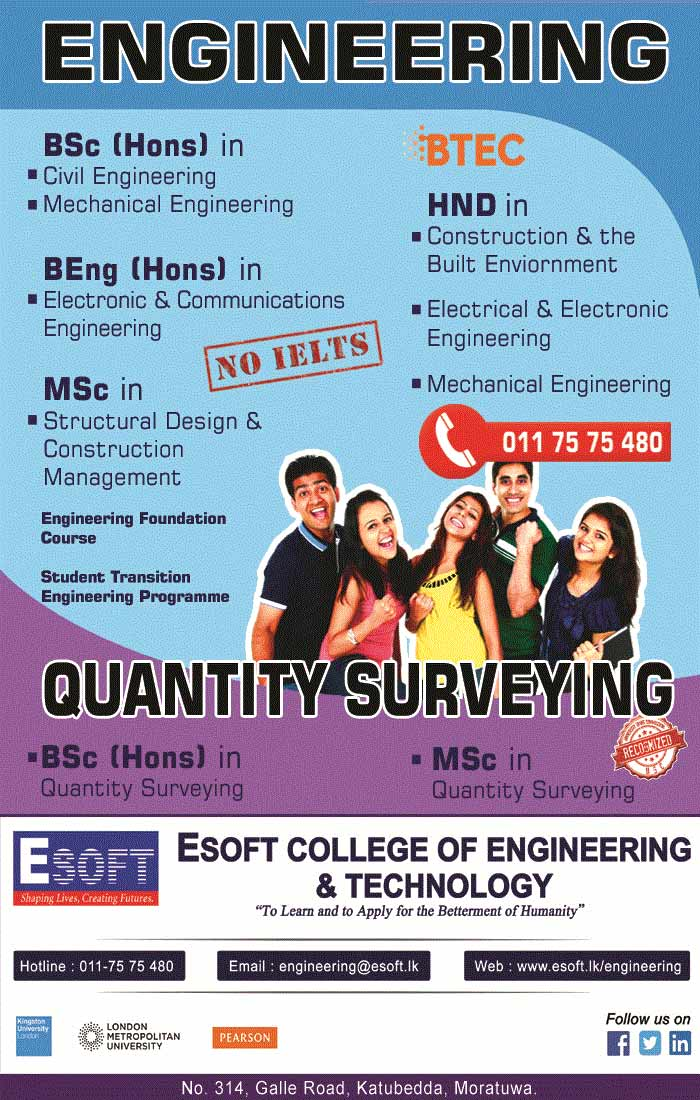 Prestigious British degrees From Kingston University, London. and London Metropolitan University. Registrations are now open for BSc/BEng and MSc programmes in Engineering / Quantity Surveying @ ESOFT College of Engineering & Technology, Katubedda, Moratuwa. Enroll now for early bird offers.  Call 011 75 75 480 for more details.