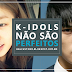 K-Idols não são perfeitos! Apenas humanos