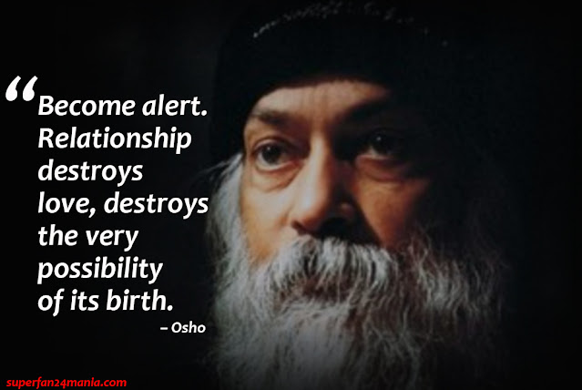 """Become alert. Relationship destroys love, destroys the very possibility of its birth."""