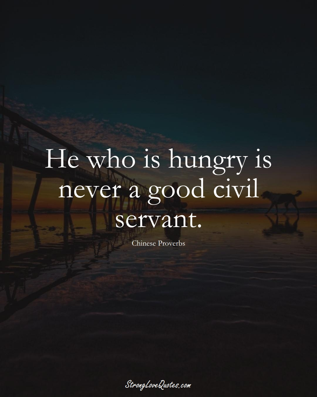 He who is hungry is never a good civil servant. (Chinese Sayings);  #AsianSayings