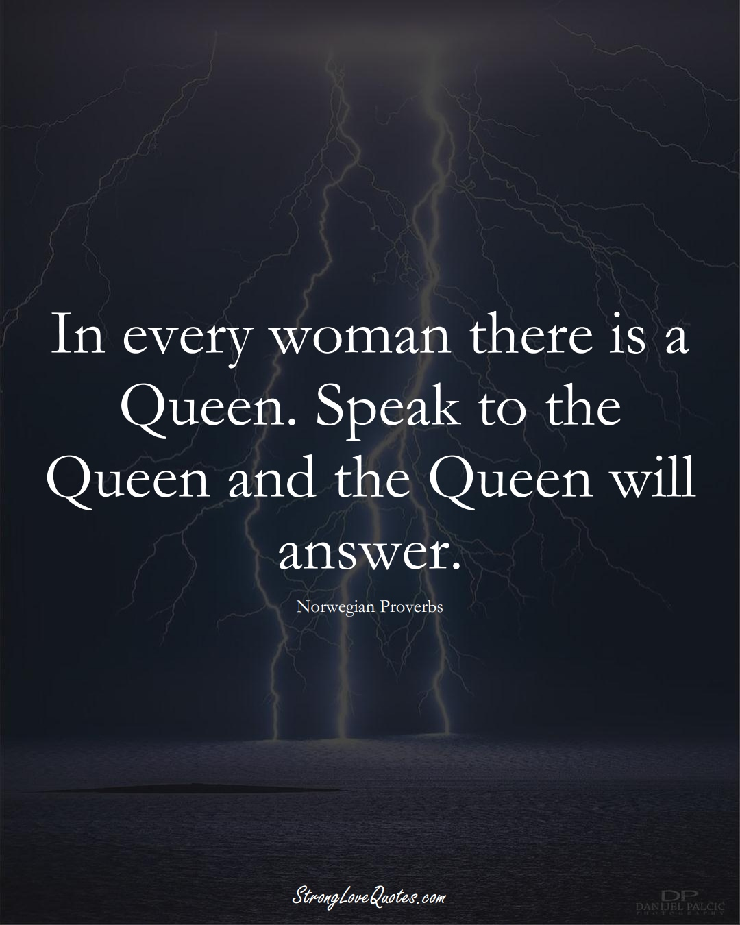 In every woman there is a Queen. Speak to the Queen and the Queen will answer. (Norwegian Sayings);  #EuropeanSayings