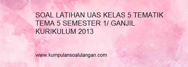 Download soal uas kelas 5 tematik tema 5 semester 1 kurikulum 2013 kurtilas k 13 revisi terbaru plus kunci jawabannya
