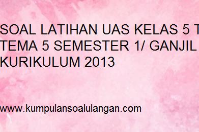 Soal UAS/ PAS Tematik Kelas 5 Tema 5 Semester 1 Th. 2018