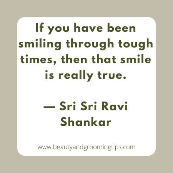 If you have been smiling through tough times, then that smile is really true.  — Sri Sri Ravi Shankar